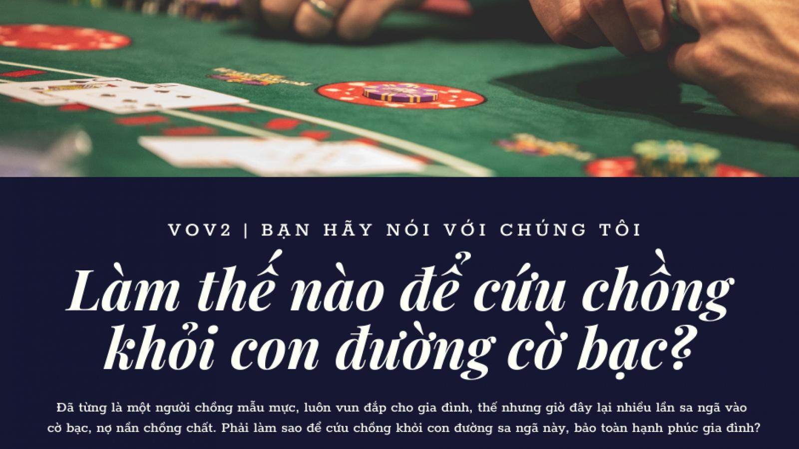 Làm thế nào để cứu chồng khỏi con đường cờ bạc?