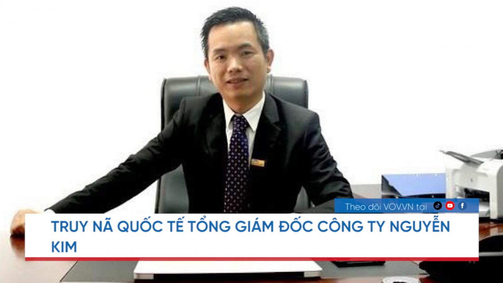 Nóng 24h: Truy nã Tổng Giám đốc Công ty Nguyễn Kim