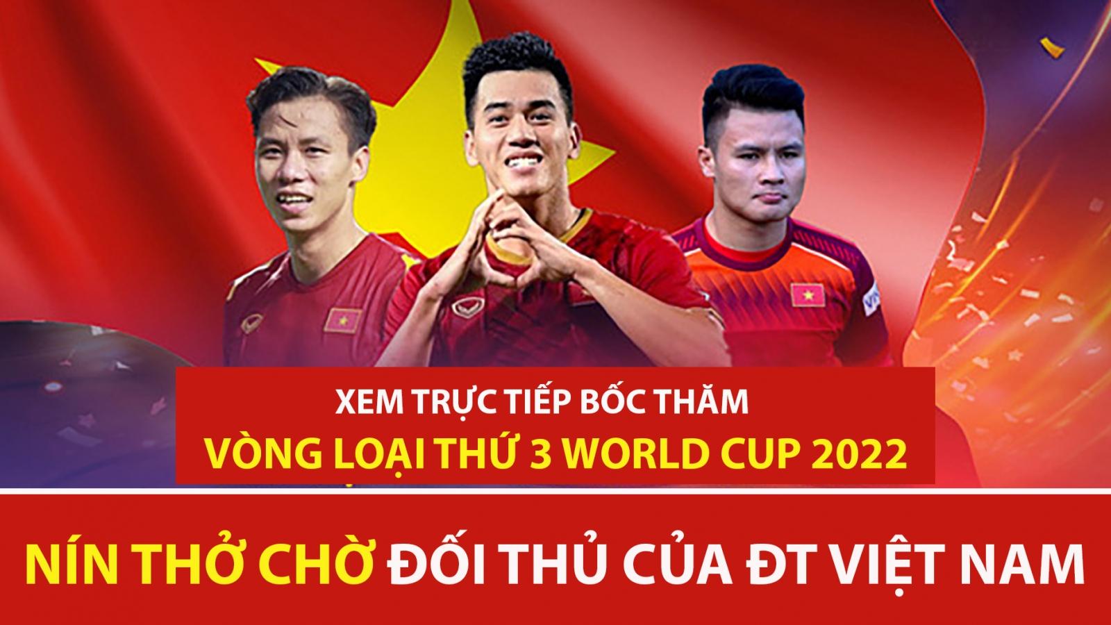 Xem trực tiếp bốc thăm vòng loại thứ 3 World Cup 2022: ĐT Việt Nam sẽ gặp đối thủ nào?