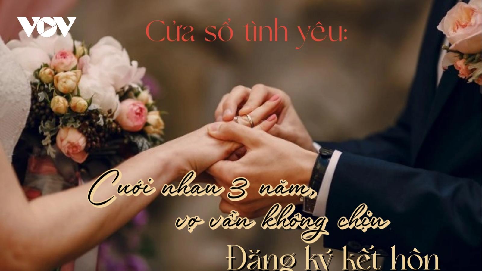 Cưới nhau 3 năm, vợ vẫn không chịu đăng ký kết hôn